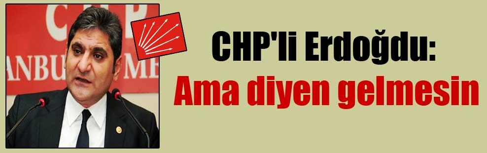 CHP'li Erdoğdu: Ama diyen gelmesin