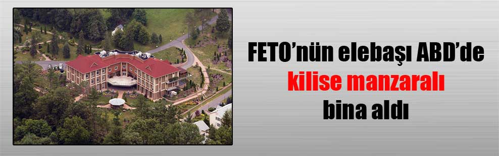 FETO'nün elebaşı ABD'de kilise manzaralı bina aldı