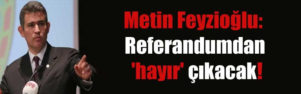 Metin Feyzioğlu: Referandumdan 'hayır' çıkacak!