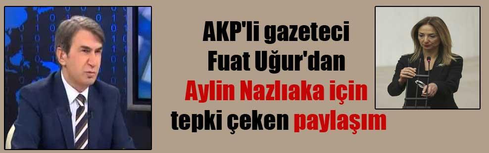 AKP'li gazeteci Fuat Uğur'dan Aylin Nazlıaka için tepki çeken paylaşım