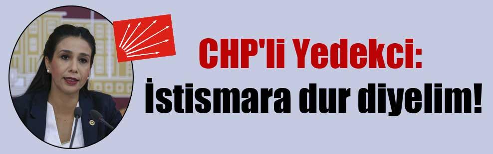 CHP'li Yedekci: İstismara dur diyelim!