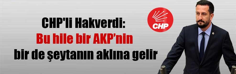 CHP'li Hakverdi: Bu hile bir AKP'nin bir de şeytanın aklına gelir