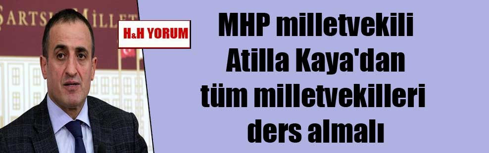 MHP milletvekili Atilla Kaya'dan tüm milletvekilleri ders almalı
