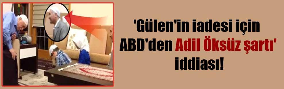 'Gülen'in iadesi için ABD'den Adil Öksüz şartı' iddiası!