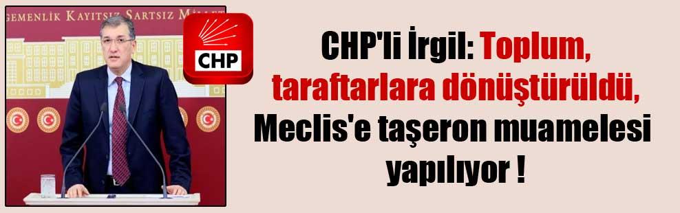 CHP'li İrgil: Toplum taraftarlara dönüştürüldü, Meclis'e taşeron muamelesi yapılıyor !