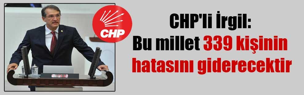 CHP'li İrgil: Bu millet 339 kişinin hatasını giderecektir