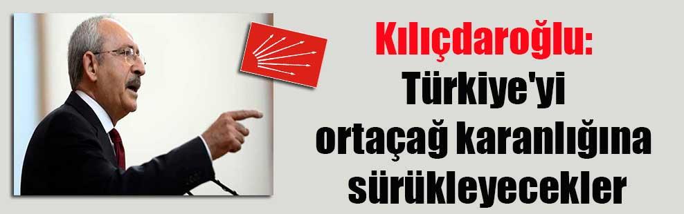 Kılıçdaroğlu: Türkiye'yi ortaçağ karanlığına sürükleyecekler