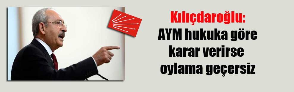 Kılıçdaroğlu: AYM hukuka göre karar verirse oylama geçersiz