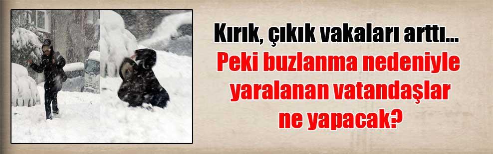 Kırık, çıkık vakaları arttı… Peki buzlanma nedeniyle yaralanan vatandaşlar ne yapacak?