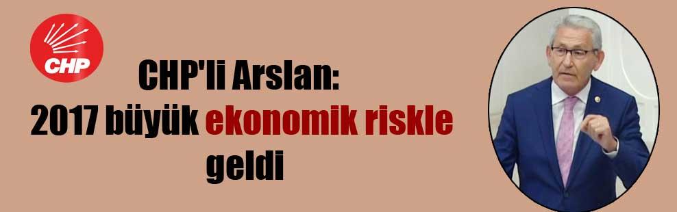 CHP'li Arslan: 2017 büyük ekonomik riskle geldi