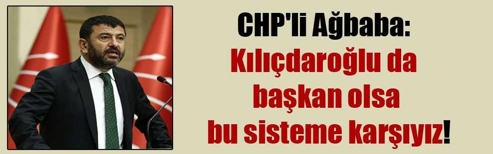 CHP'li Ağbaba: Kılıçdaroğlu da başkan olsa bu sisteme karşıyız