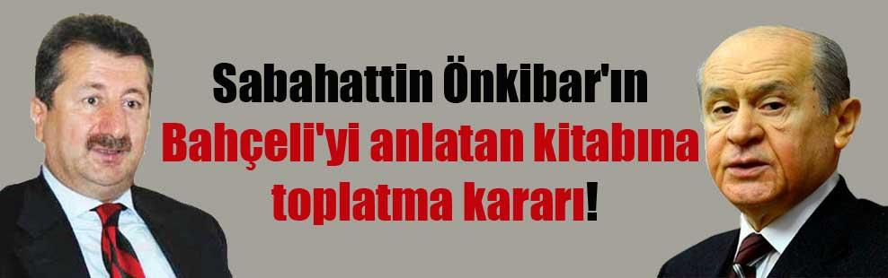 Sabahattin Önkibar'ın Bahçeli'yi anlatan kitabına toplatma kararı!
