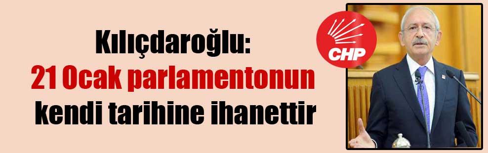 Kılıçdaroğlu: 21 Ocak parlamentonun kendi tarihine ihanettir