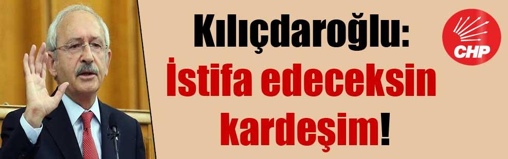 Kılıçdaroğlu: İstifa edeceksin kardeşim!