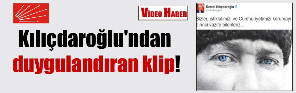 Kılıçdaroğlu'ndan duygulandıran klip!