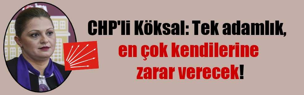CHP'li Köksal: Tek adamlık, en çok kendilerine zarar verecek!