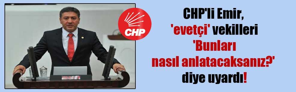 CHP'li Emir, 'evetçi' vekilleri 'Bunları nasıl anlatacaksanız?' diye uyardı!