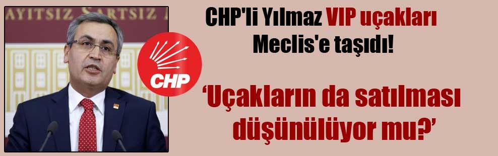 CHP'li Yılmaz, VIP uçakları Meclis'e taşıdı!