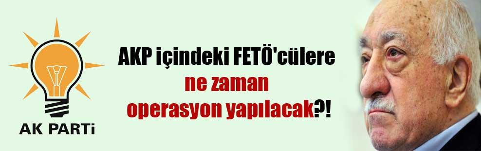 AKP içindeki FETÖ'cülere ne zaman operasyon yapılacak?!