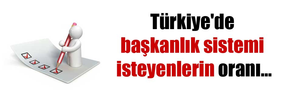 Türkiye'de başkanlık sistemi isteyenlerin oranı…