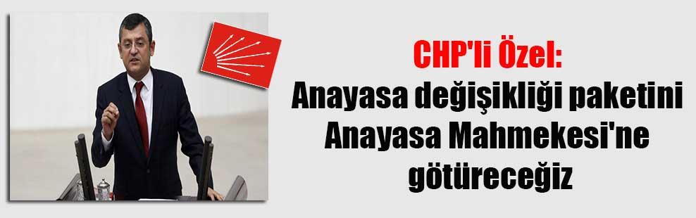 CHP'li Özel: Anayasa değişikliği paketini Anayasa Mahmekesi'ne götüreceğiz