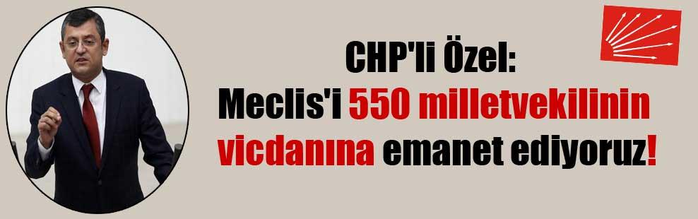 CHP'li Özel: Meclis'i 550 milletvekilinin vicdanına emanet ediyoruz!