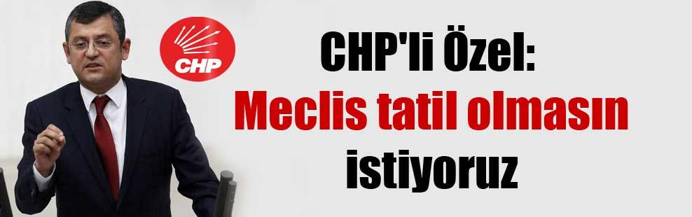 CHP'li Özel: Meclis tatil olmasın istiyoruz