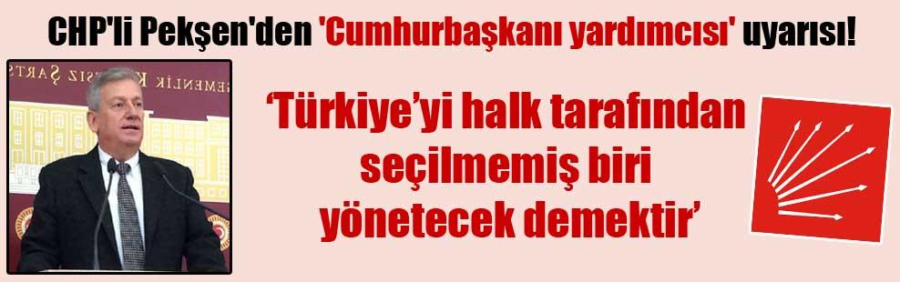 CHP'li Pekşen'den 'Cumhurbaşkanı yardımcısı' uyarısı!