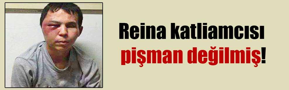 Reina katliamcısı pişman değilmiş!