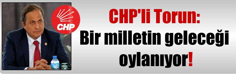 CHP'li Torun: Bir milletin geleceği oylanıyor!