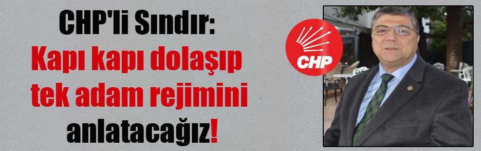 CHP'li Sındır: Kapı kapı dolaşıp tek adam rejimini anlatacağız!