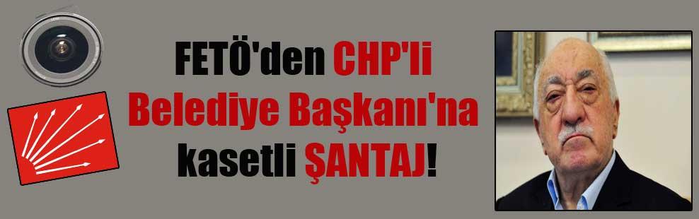 FETÖ'den CHP'li Belediye Başkanı'ına kasetli ŞANTAJ!