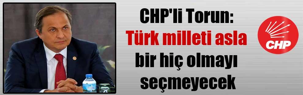 CHP'li Torun: Türk milleti asla bir hiç olmayı seçmeyecek