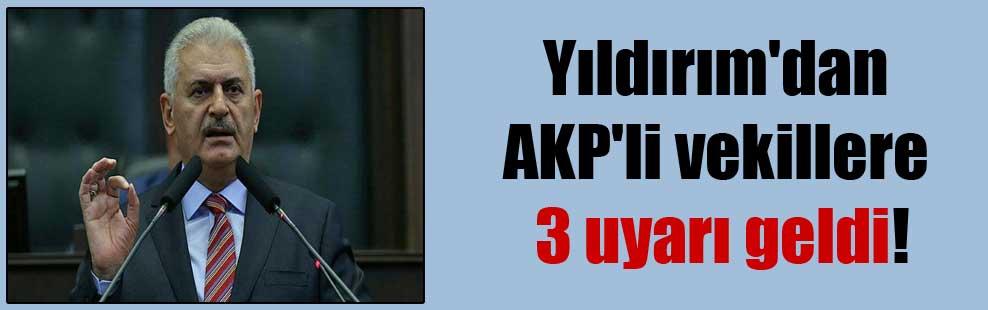 Yıldırım'dan AKP'li vekillere 3 uyarı geldi!