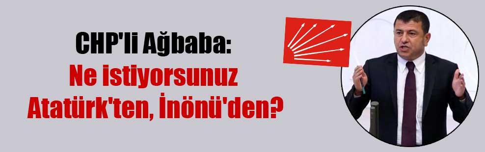 CHP'li Ağbaba: Ne istiyorsunuz Atatürk'ten, İnönü'den?