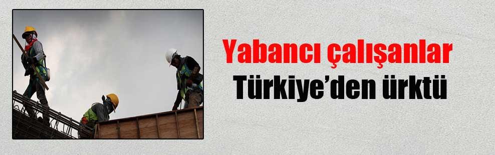 Yabancı çalışanlar Türkiye'den ürktü