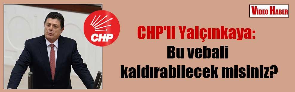 CHP'li Yalçınkaya: Bu vebali kaldırabilecek misiniz?