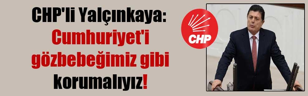 CHP'li Yalçınkaya: Cumhuriyet'i gözbebeğimiz gibi korumalıyız!