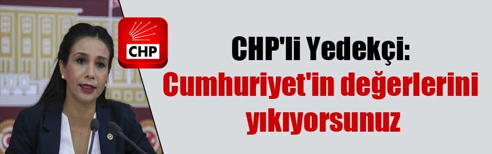 CHP'li Yedekçi: Cumhuriyet'in değerlerini yıkıyorsunuz