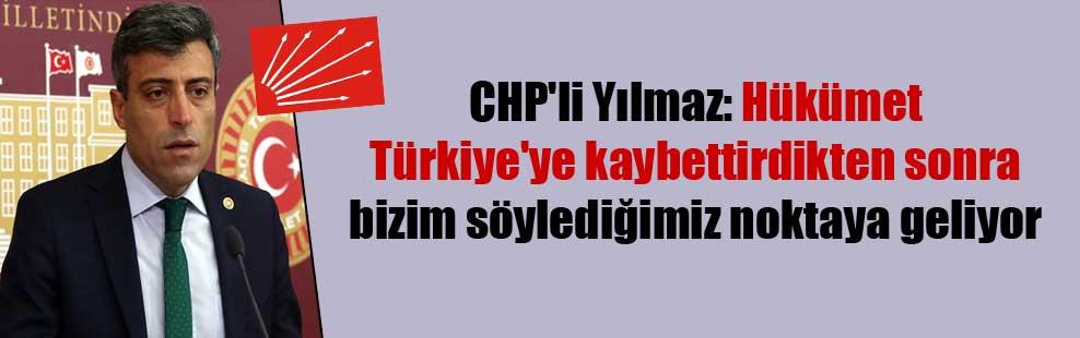 CHP'li Yılmaz: Hükümet Türkiye'ye kaybettirdikten sonra bizim söylediğimiz noktaya geliyor