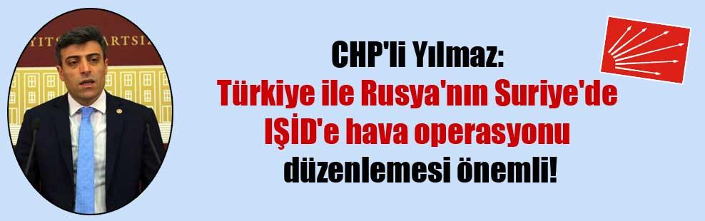 CHP'li Yılmaz: Türkiye ile Rusya'nın Suriye'de IŞİD'e hava operasyonu düzenlemesi önemli!