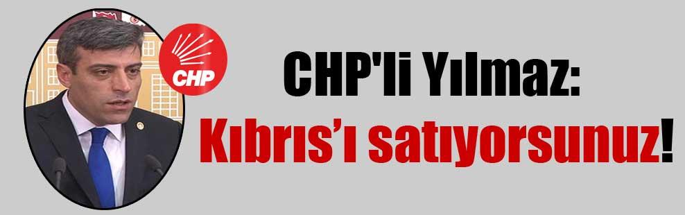 CHP'li Yılmaz: Kıbrıs'ı satıyorsunuz!