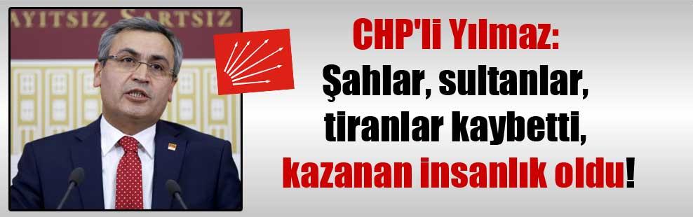 CHP'li Yılmaz: Şahlar, sultanlar, tiranlar kaybetti, kazanan insanlık oldu!
