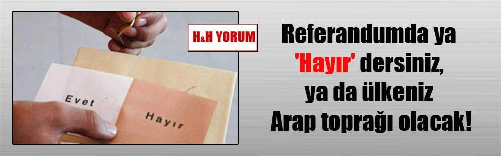 Referandumda ya 'Hayır' dersiniz, ya da ülkeniz Arap toprağı olacak!