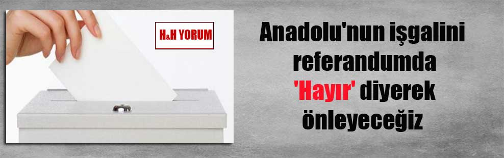 Anadolu'nun işgalini referandumda 'Hayır' diyerek önleyeceğiz