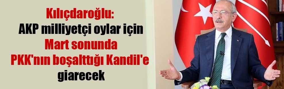 Kılıçdaroğlu: AKP milliyetçi oylar için Mart sonunda PKK'nın boşalttığı Kandil'e giarecek