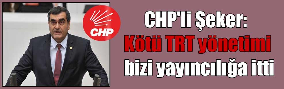 CHP'li Şeker: Kötü TRT yönetimi bizi yayıncılığa itti