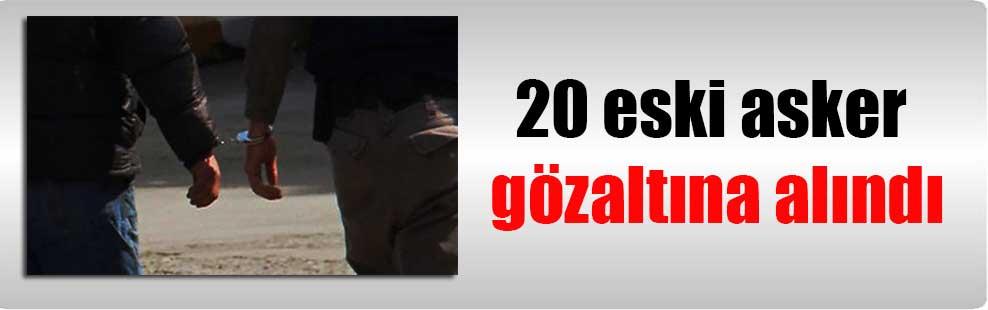 20 eski asker gözaltına alındı