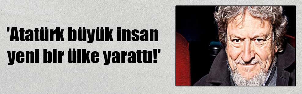 'Atatürk büyük insan yeni bir ülke yarattı!'