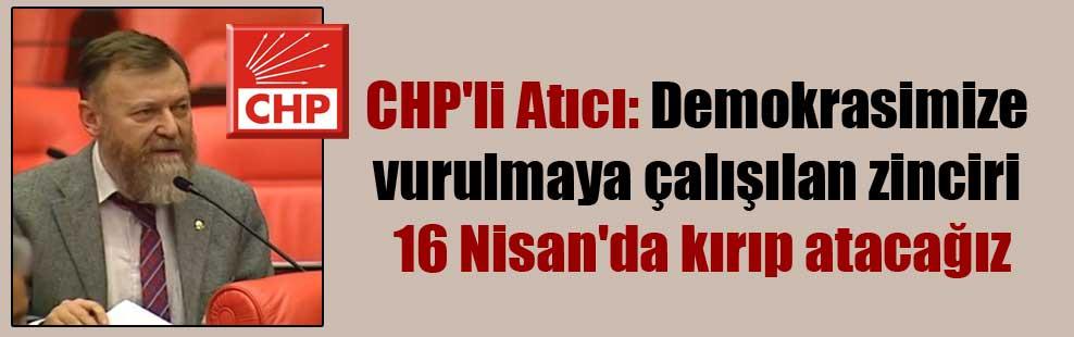 CHP'li Atıcı: Demokrasimize vurulmaya çalışılan zinciri 16 Nisan'da kırıp atacağız
